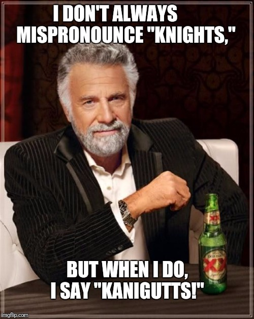 "You, and all your silly Eenglish kaaaaaanigutts!  | I DON'T ALWAYS       MISPRONOUNCE ""KNIGHTS,"" BUT WHEN I DO, I SAY ""KANIGUTTS!"" 
