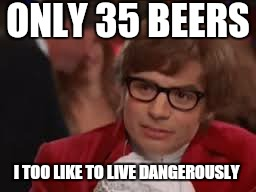 Are you ok to drive .?  | ONLY 35 BEERS I TOO LIKE TO LIVE DANGEROUSLY | image tagged in memes,austin powers honestly,beer,go home you're drunk | made w/ Imgflip meme maker