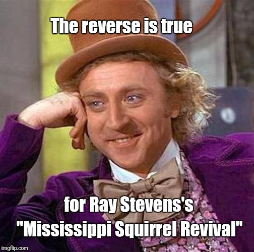 "Creepy Condescending Wonka Meme | The reverse is true for Ray Stevens's ""Mississippi Squirrel Revival"" 