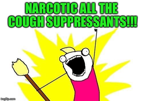 At least they put me on the good stuff | NARCOTIC ALL THE COUGH SUPPRESSANTS!!! | image tagged in memes,x all the y | made w/ Imgflip meme maker