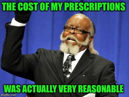 ghostofchurch is too damn high | THE COST OF MY PRESCRIPTIONS WAS ACTUALLY VERY REASONABLE | image tagged in memes,too damn high | made w/ Imgflip meme maker