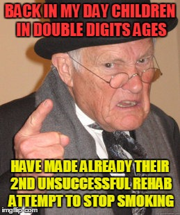 Back In My Day Meme | BACK IN MY DAY CHILDREN IN DOUBLE DIGITS AGES HAVE MADE ALREADY THEIR 2ND UNSUCCESSFUL REHAB ATTEMPT TO STOP SMOKING | image tagged in memes,back in my day | made w/ Imgflip meme maker