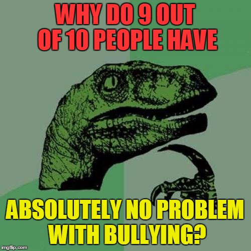 Philosoraptor | WHY DO 9 OUT OF 10 PEOPLE HAVE ABSOLUTELY NO PROBLEM WITH BULLYING? | image tagged in memes,philosoraptor,funny,bullying,fun,philosophy | made w/ Imgflip meme maker