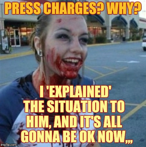 Psycho Nympho | PRESS CHARGES? WHY? I 'EXPLAINED' THE SITUATION TO HIM, AND IT'S ALL   GONNA BE OK NOW,,, | image tagged in psycho nympho | made w/ Imgflip meme maker