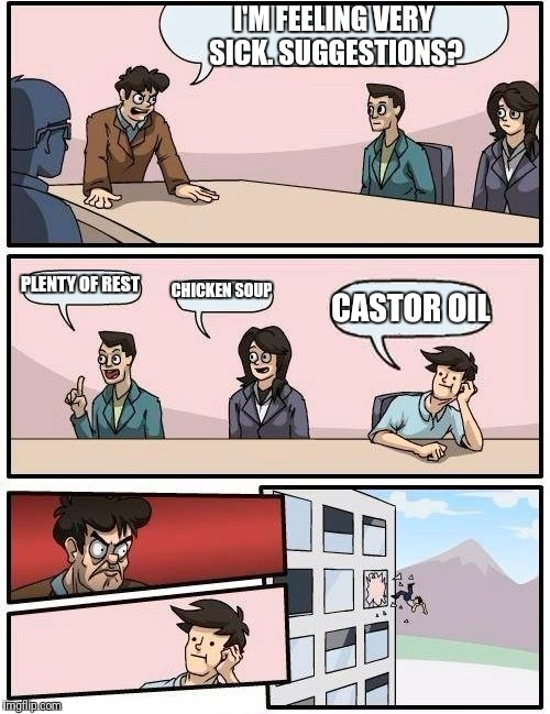 Boardroom Meeting Suggestion Meme | I'M FEELING VERY SICK. SUGGESTIONS? PLENTY OF REST CHICKEN SOUP CASTOR OIL | image tagged in memes,boardroom meeting suggestion | made w/ Imgflip meme maker