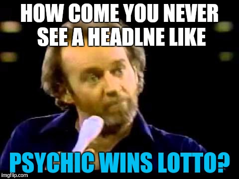 young George Carlin | HOW COME YOU NEVER SEE A HEADLNE LIKE PSYCHIC WINS LOTTO? | image tagged in young george carlin | made w/ Imgflip meme maker