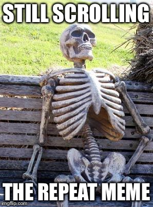 Waiting Skeleton | STILL SCROLLING THE REPEAT MEME | image tagged in memes,waiting skeleton | made w/ Imgflip meme maker