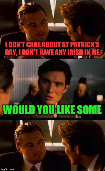 Happy St Paddy's Day | I DON'T CARE ABOUT ST PATRICK'S DAY, I DON'T HAVE ANY IRISH IN ME. WOULD YOU LIKE SOME | image tagged in memes,inception,st patrick's day | made w/ Imgflip meme maker