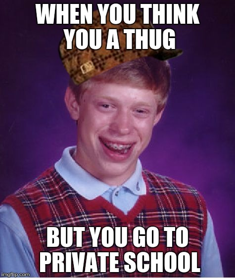 Bad Luck Brian Meme |  WHEN YOU THINK YOU A THUG; BUT YOU GO TO PRIVATE SCHOOL | image tagged in memes,bad luck brian,scumbag | made w/ Imgflip meme maker