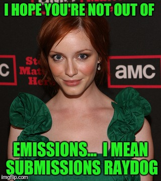 I HOPE YOURE NOT OUT OF EMISSIONS MEAN SUBMISSIONS RAYDOG