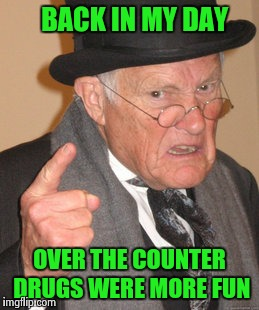 Back In My Day Meme | BACK IN MY DAY OVER THE COUNTER DRUGS WERE MORE FUN | image tagged in memes,back in my day | made w/ Imgflip meme maker