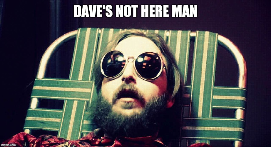 Darkstar | DAVE'S NOT HERE MAN | image tagged in darkstar | made w/ Imgflip meme maker