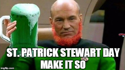 Happy St. Patrick's Day | ST. PATRICK STEWART DAY MAKE IT SO | image tagged in patrick stewart | made w/ Imgflip meme maker