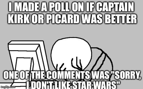 "why do people like that even comment?! | I MADE A POLL ON IF CAPTAIN KIRK OR PICARD WAS BETTER ONE OF THE COMMENTS WAS ""SORRY, I DON'T LIKE STAR WARS"" 