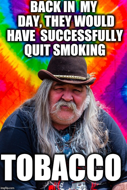 BACK IN  MY  DAY, THEY WOULD HAVE  SUCCESSFULLY QUIT SMOKING TOBACCO | made w/ Imgflip meme maker