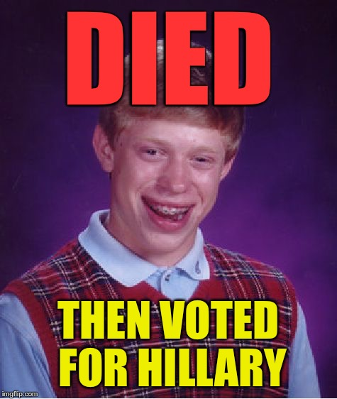 Bad Luck Brian Meme | DIED THEN VOTED FOR HILLARY | image tagged in memes,bad luck brian | made w/ Imgflip meme maker