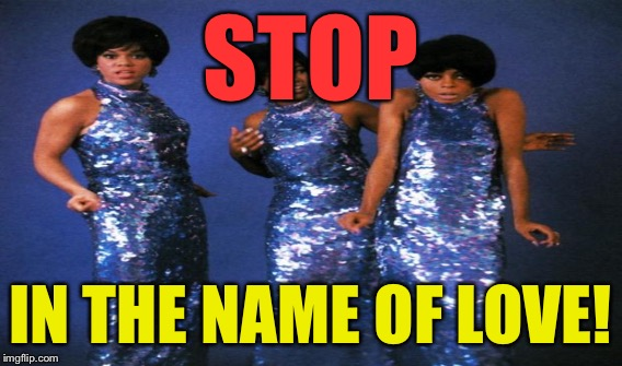 STOP IN THE NAME OF LOVE! | made w/ Imgflip meme maker