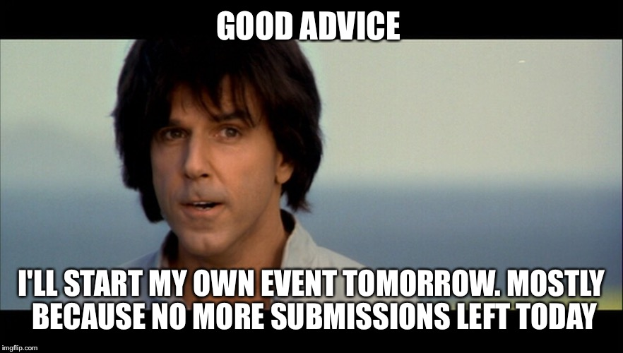 Kung Pow | GOOD ADVICE I'LL START MY OWN EVENT TOMORROW. MOSTLY BECAUSE NO MORE SUBMISSIONS LEFT TODAY | image tagged in kung pow | made w/ Imgflip meme maker