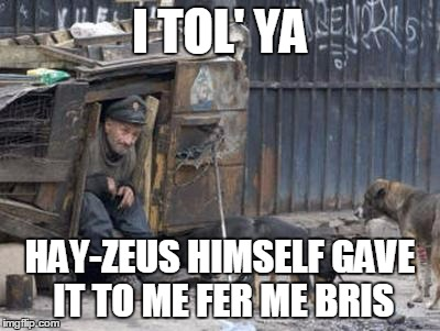 I TOL' YA HAY-ZEUS HIMSELF GAVE IT TO ME FER ME BRIS | made w/ Imgflip meme maker