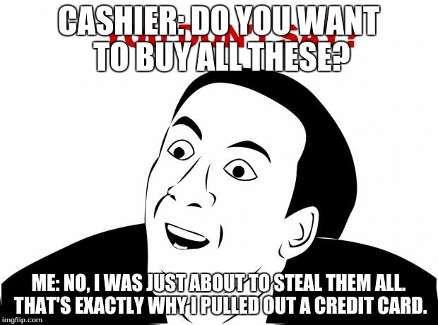 You Don't Say Meme | CASHIER: DO YOU WANT TO BUY ALL THESE? ME: NO, I WAS JUST ABOUT TO STEAL THEM ALL. THAT'S EXACTLY WHY I PULLED OUT A CREDIT CARD. | image tagged in memes,you don't say | made w/ Imgflip meme maker