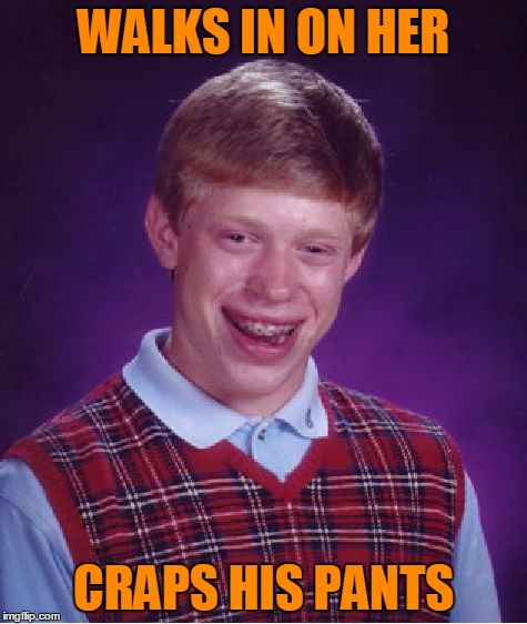 Bad Luck Brian Meme | WALKS IN ON HER CRAPS HIS PANTS | image tagged in memes,bad luck brian | made w/ Imgflip meme maker