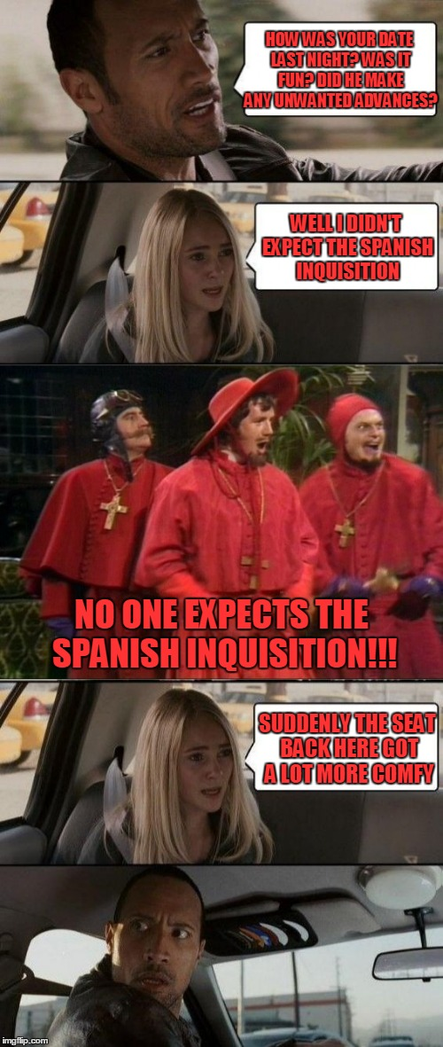 Monty Python Week: well, she IS a witch, right? | HOW WAS YOUR DATE LAST NIGHT? WAS IT FUN? DID HE MAKE ANY UNWANTED ADVANCES? SUDDENLY THE SEAT BACK HERE GOT A LOT MORE COMFY WELL I DIDN'T  | image tagged in monty python week,monty python,the rock driving,memes,nobody expects the spanish inquisition monty python | made w/ Imgflip meme maker
