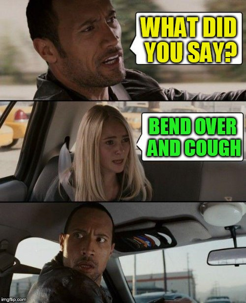 The Rock Driving Meme | WHAT DID YOU SAY? BEND OVER AND COUGH | image tagged in memes,the rock driving | made w/ Imgflip meme maker