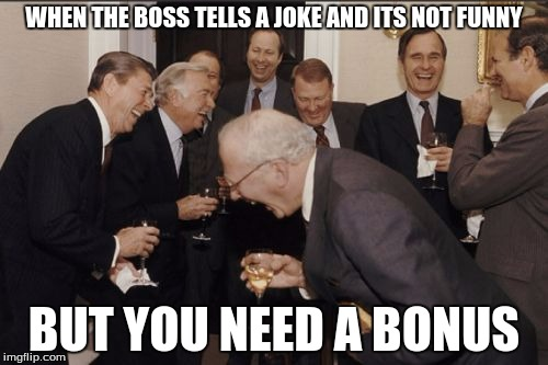 Laughing Men In Suits Meme | WHEN THE BOSS TELLS A JOKE AND ITS NOT FUNNY BUT YOU NEED A BONUS | image tagged in memes,laughing men in suits | made w/ Imgflip meme maker