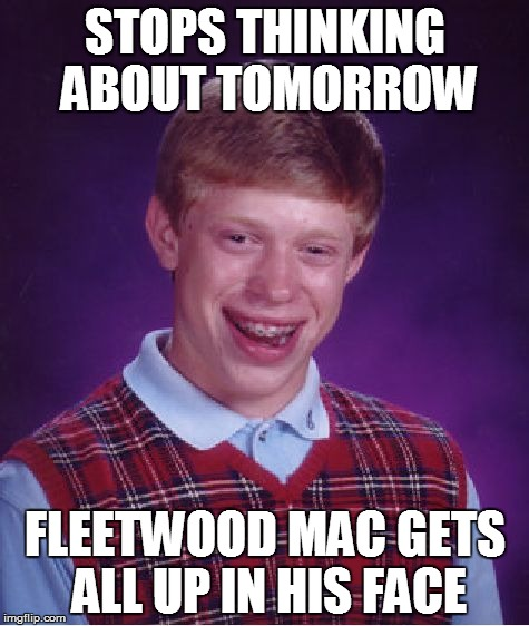 Don't! Stop! | STOPS THINKING ABOUT TOMORROW FLEETWOOD MAC GETS ALL UP IN HIS FACE | image tagged in memes,bad luck brian,classic rock,fleetwood mac,funny memes | made w/ Imgflip meme maker