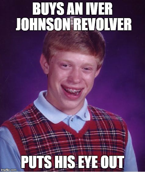 Bad Luck Brian Meme | BUYS AN IVER JOHNSON REVOLVER PUTS HIS EYE OUT | image tagged in memes,bad luck brian | made w/ Imgflip meme maker