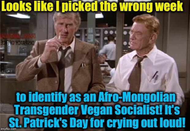 Remember Snowflakes, always check the calendar before you identify so this doesn't happen to you! | Looks like I picked the wrong week to identify as an Afro-Mongolian Transgender Vegan Socialist! It's St. Patrick's Day for crying out loud! | image tagged in airplane wrong week,memes,evilmandoevil,saint patrick's day,funny | made w/ Imgflip meme maker