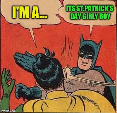 Batman Slapping Robin Meme | I'M A... ITS ST.PATRICK'S DAY GIRLY BOY | image tagged in memes,batman slapping robin | made w/ Imgflip meme maker