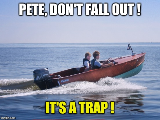 Pete and Repeat are on a boat... | PETE, DON'T FALL OUT ! IT'S A TRAP ! | image tagged in memes,pete and repeat | made w/ Imgflip meme maker
