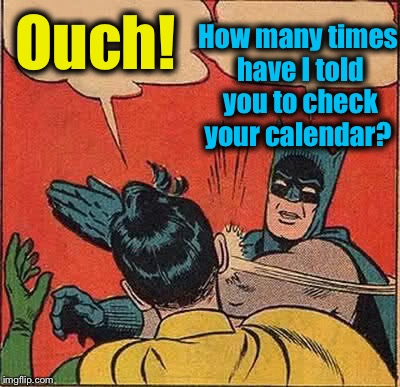 Batman Slapping Robin Meme | Ouch! How many times have I told you to check your calendar? | image tagged in memes,batman slapping robin | made w/ Imgflip meme maker