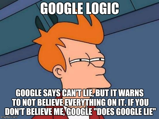 "google logic. liars are liars even if its google (sorry, i had an ad glitch while i was typing and the word ""it"" didn't type.) 