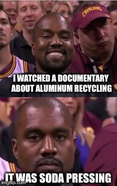 Kanye Smile Then Sad |  I WATCHED A DOCUMENTARY ABOUT ALUMINUM RECYCLING; IT WAS SODA PRESSING | image tagged in kanye smile then sad,memes | made w/ Imgflip meme maker