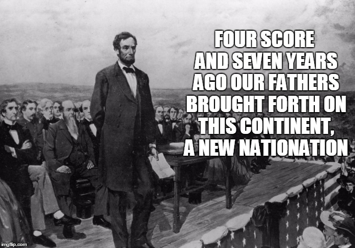 FOUR SCORE AND SEVEN YEARS AGO OUR FATHERS BROUGHT FORTH ON THIS CONTINENT, A NEW NATIONATION | made w/ Imgflip meme maker