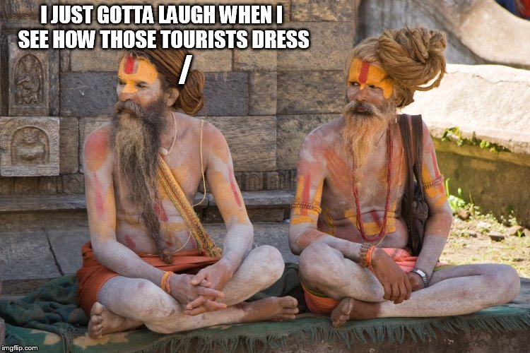 Meanwhile in Nepal... | I JUST GOTTA LAUGH WHEN I SEE HOW THOSE TOURISTS DRESS / | image tagged in nepal | made w/ Imgflip meme maker