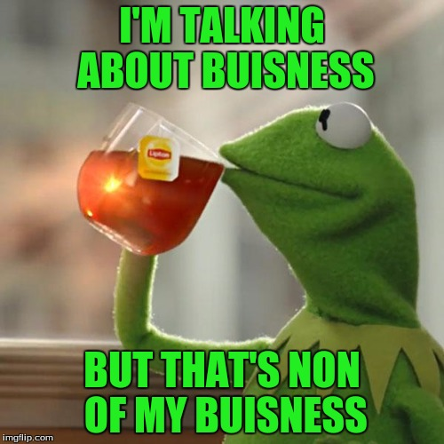 But Thats None Of My Business Meme | I'M TALKING ABOUT BUISNESS BUT THAT'S NON OF MY BUISNESS | image tagged in memes,but thats none of my business,kermit the frog | made w/ Imgflip meme maker