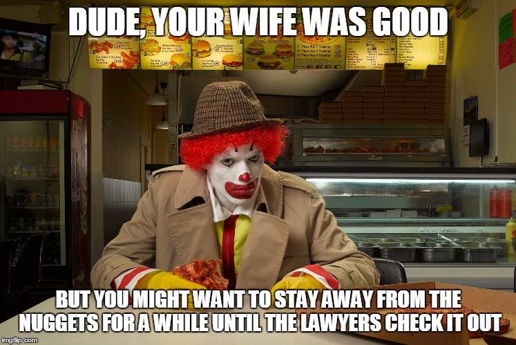 DUDE, YOUR WIFE WAS GOOD BUT YOU MIGHT WANT TO STAY AWAY FROM THE NUGGETS FOR A WHILE UNTIL THE LAWYERS CHECK IT OUT | made w/ Imgflip meme maker