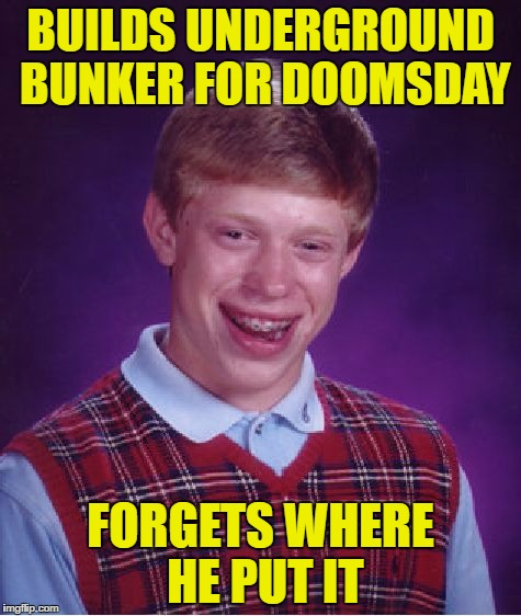 Bad Luck Brian |  BUILDS UNDERGROUND BUNKER FOR DOOMSDAY; FORGETS WHERE HE PUT IT | image tagged in memes,bad luck brian | made w/ Imgflip meme maker