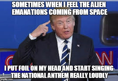 SOMETIMES WHEN I FEEL THE ALIEN EMANATIONS COMING FROM SPACE I PUT FOIL ON MY HEAD AND START SINGING THE NATIONAL ANTHEM REALLY LOUDLY | made w/ Imgflip meme maker