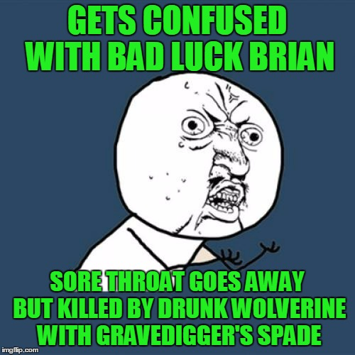 Y U No Meme | GETS CONFUSED WITH BAD LUCK BRIAN SORE THROAT GOES AWAY BUT KILLED BY DRUNK WOLVERINE WITH GRAVEDIGGER'S SPADE | image tagged in memes,y u no | made w/ Imgflip meme maker