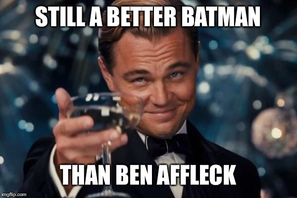 Leonardo Dicaprio Cheers Meme | STILL A BETTER BATMAN THAN BEN AFFLECK | image tagged in memes,leonardo dicaprio cheers | made w/ Imgflip meme maker