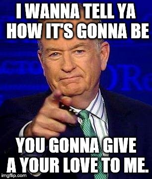 Bill O'Reilly | I WANNA TELL YA HOW IT'S GONNA BE YOU GONNA GIVE A YOUR LOVE TO ME. | image tagged in bill o'reilly | made w/ Imgflip meme maker