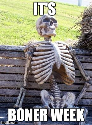Waiting Skeleton Meme | IT'S BONER WEEK | image tagged in memes,waiting skeleton | made w/ Imgflip meme maker