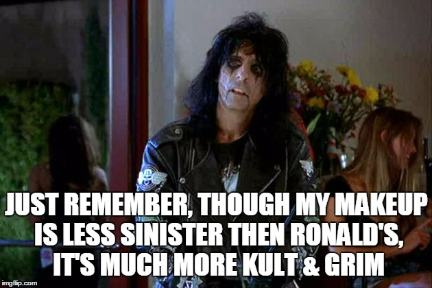 JUST REMEMBER, THOUGH MY MAKEUP IS LESS SINISTER THEN RONALD'S, IT'S MUCH MORE KULT & GRIM | made w/ Imgflip meme maker