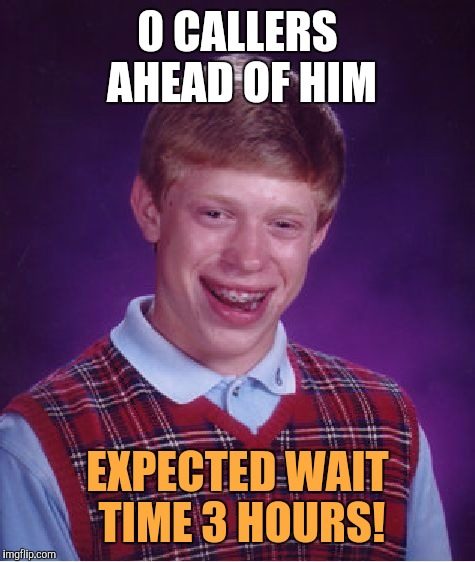 Bad Luck Brian Meme | 0 CALLERS AHEAD OF HIM EXPECTED WAIT TIME 3 HOURS! | image tagged in memes,bad luck brian | made w/ Imgflip meme maker
