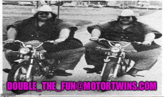 DOUBLE_THE_FUN@MOTORTWINS.COM | made w/ Imgflip meme maker