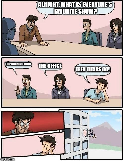 Boardroom Meeting Suggestion Meme | ALRIGHT, WHAT IS EVERYONE'S FAVORITE SHOW? THE WALKING DEAD THE OFFICE TEEN TITANS GO! | image tagged in memes,boardroom meeting suggestion | made w/ Imgflip meme maker